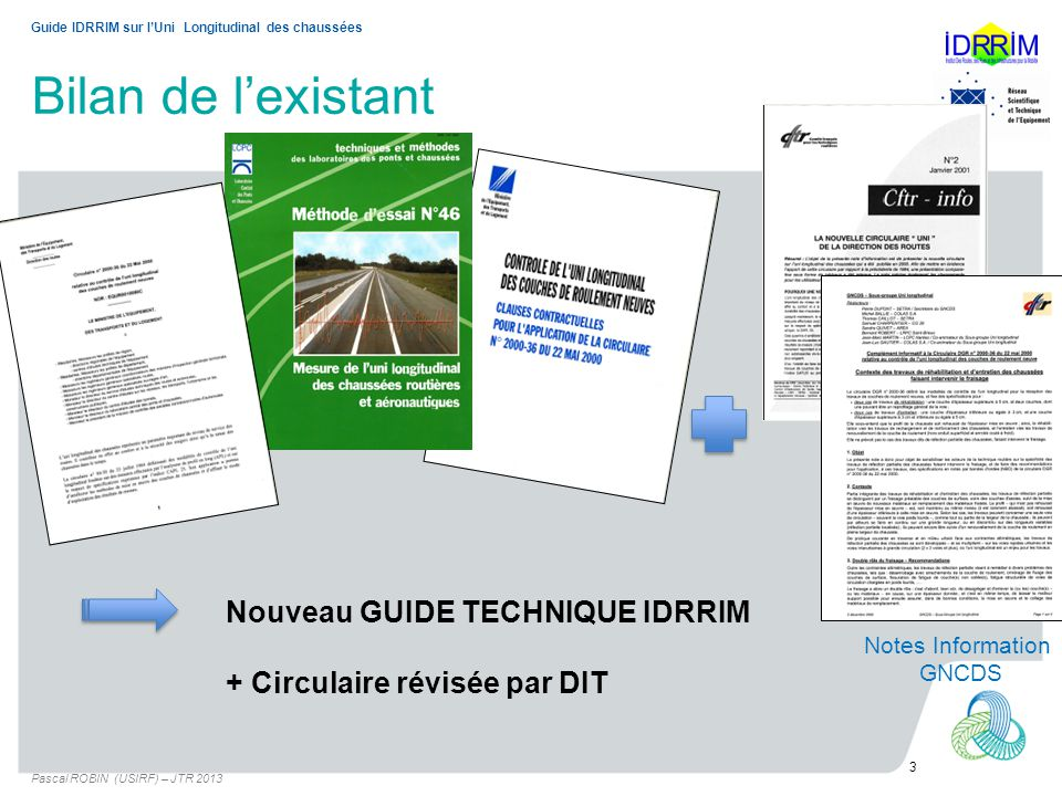 Bilan de lexistant Pascal ROBIN (USIRF) – JTR 2013 3 Guide IDRRIM sur lUni Longitudinal des chaussées Nouveau GUIDE TECHNIQUE IDRRIM + Circulaire révi