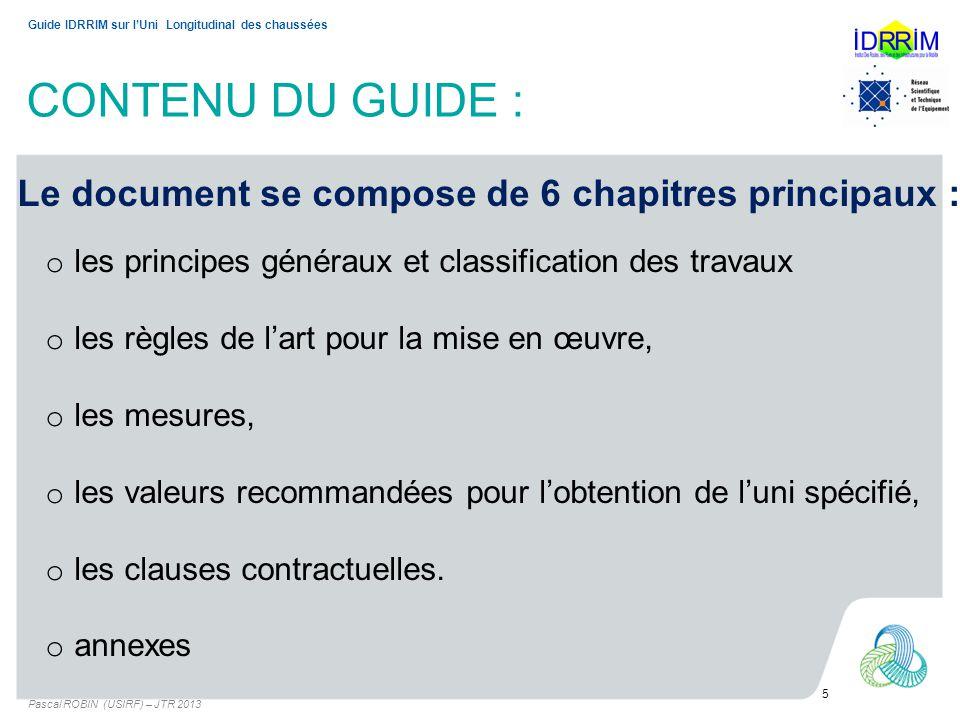 CONTENU DU GUIDE : Pascal ROBIN (USIRF) – JTR 2013 5 Guide IDRRIM sur lUni Longitudinal des chaussées Le document se compose de 6 chapitres principaux