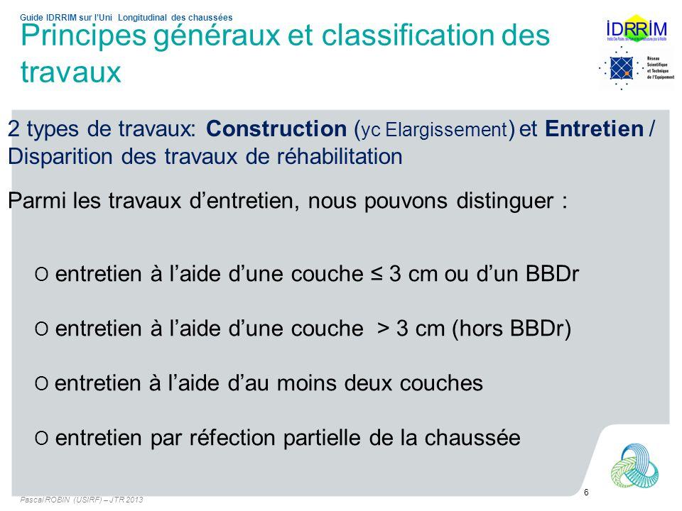 Principes généraux et classification des travaux Pascal ROBIN (USIRF) – JTR 2013 6 Guide IDRRIM sur lUni Longitudinal des chaussées Parmi les travaux