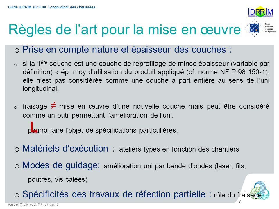 Règles de lart pour la mise en œuvre Pascal ROBIN (USIRF) – JTR 2013 7 Guide IDRRIM sur lUni Longitudinal des chaussées o Prise en compte nature et épaisseur des couches : o si la 1 ére couche est une couche de reprofilage de mince épaisseur (variable par définition) ˂ ép.