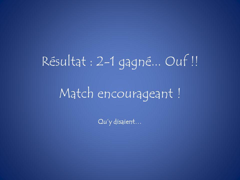Résultat : 2-1 gagné... Ouf !! Match encourageant ! Quy disaient…
