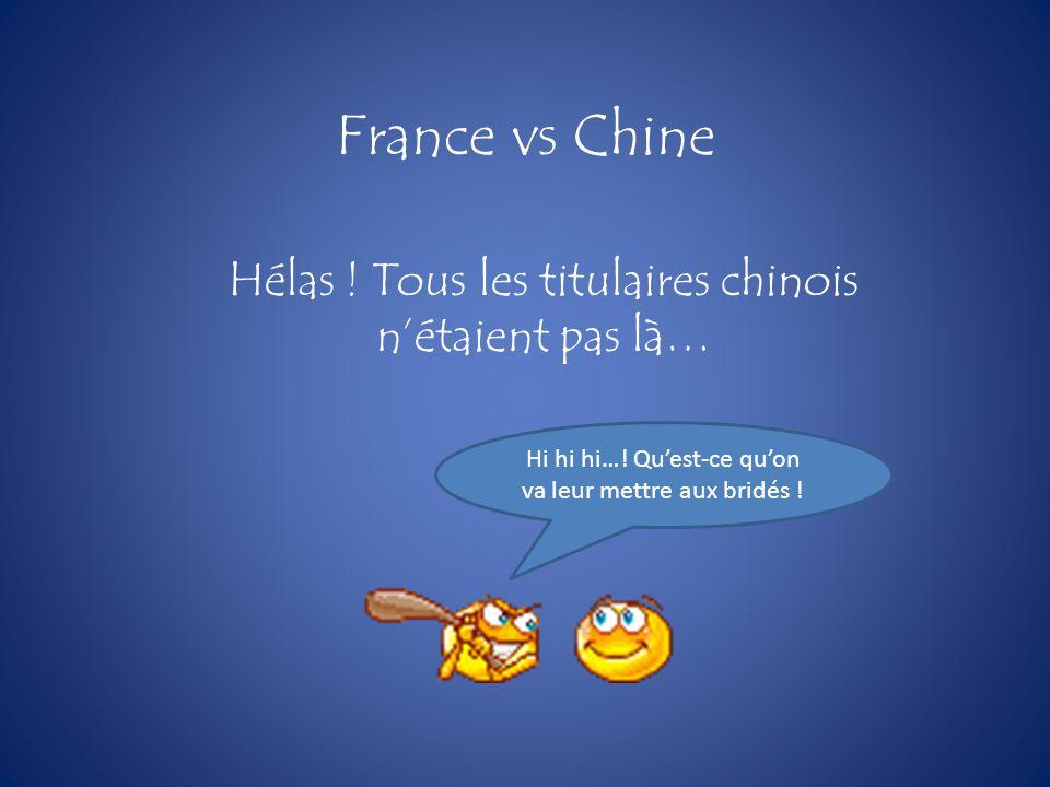 France vs Chine Hélas ! Tous les titulaires chinois nétaient pas là… Hi hi hi…! Quest-ce quon va leur mettre aux bridés !