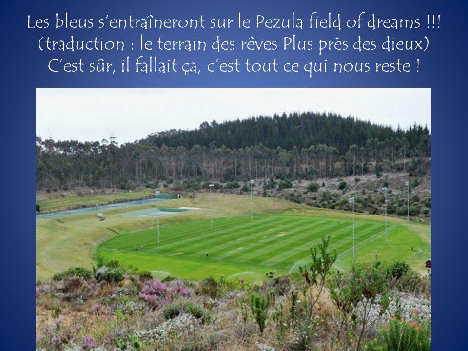 Les bleus sentraîneront sur le Pezula field of dreams !!! (traduction : le terrain des rêves Plus près des dieux) Cest sûr, il fallait ça, cest tout c