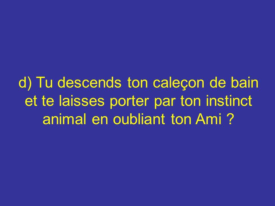 d) Tu descends ton caleçon de bain et te laisses porter par ton instinct animal en oubliant ton Ami ?