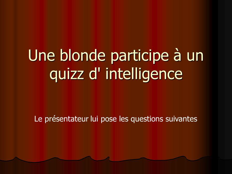 Une blonde participe à un quizz d' intelligence Le présentateur lui pose les questions suivantes