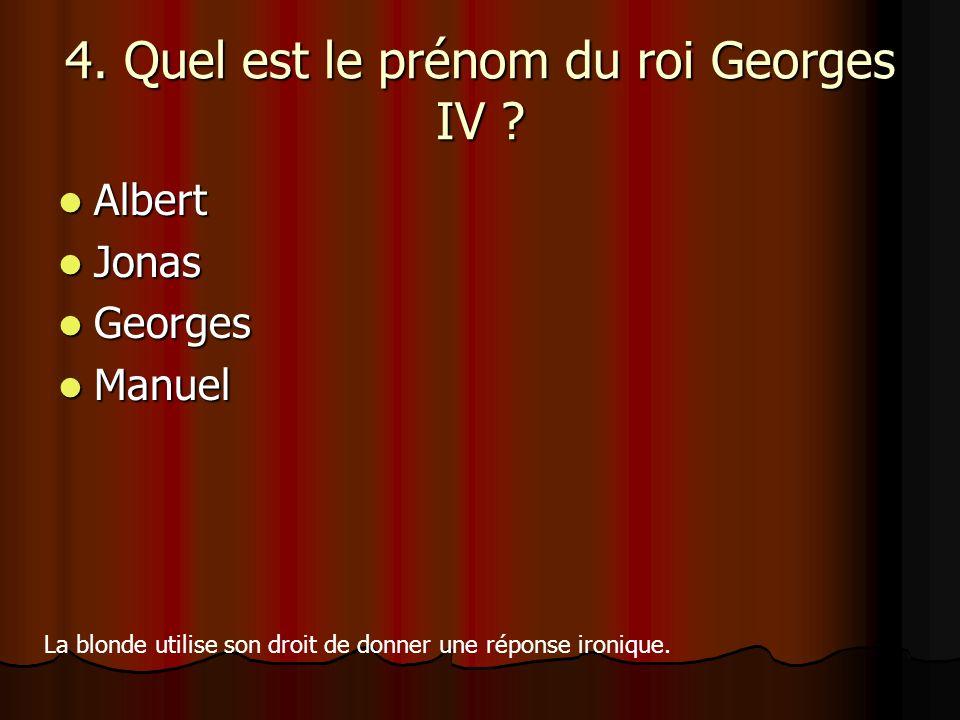 4. Quel est le prénom du roi Georges IV ? Albert Albert Jonas Jonas Georges Georges Manuel Manuel La blonde utilise son droit de donner une réponse ir