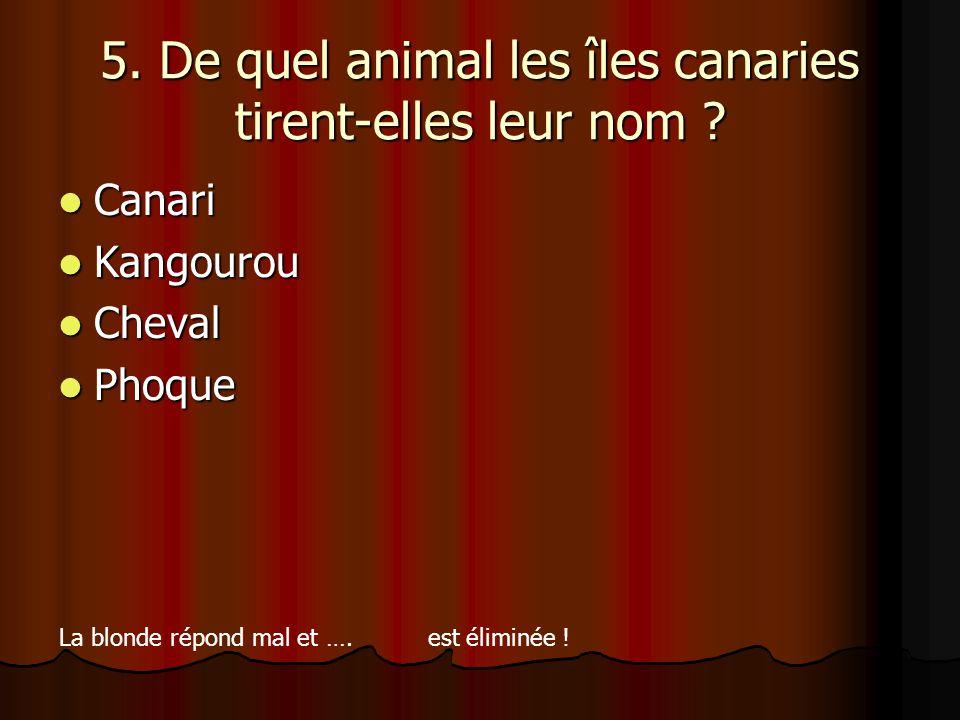 5. De quel animal les îles canaries tirent-elles leur nom ? Canari Canari Kangourou Kangourou Cheval Cheval Phoque Phoque La blonde répond mal et …. e
