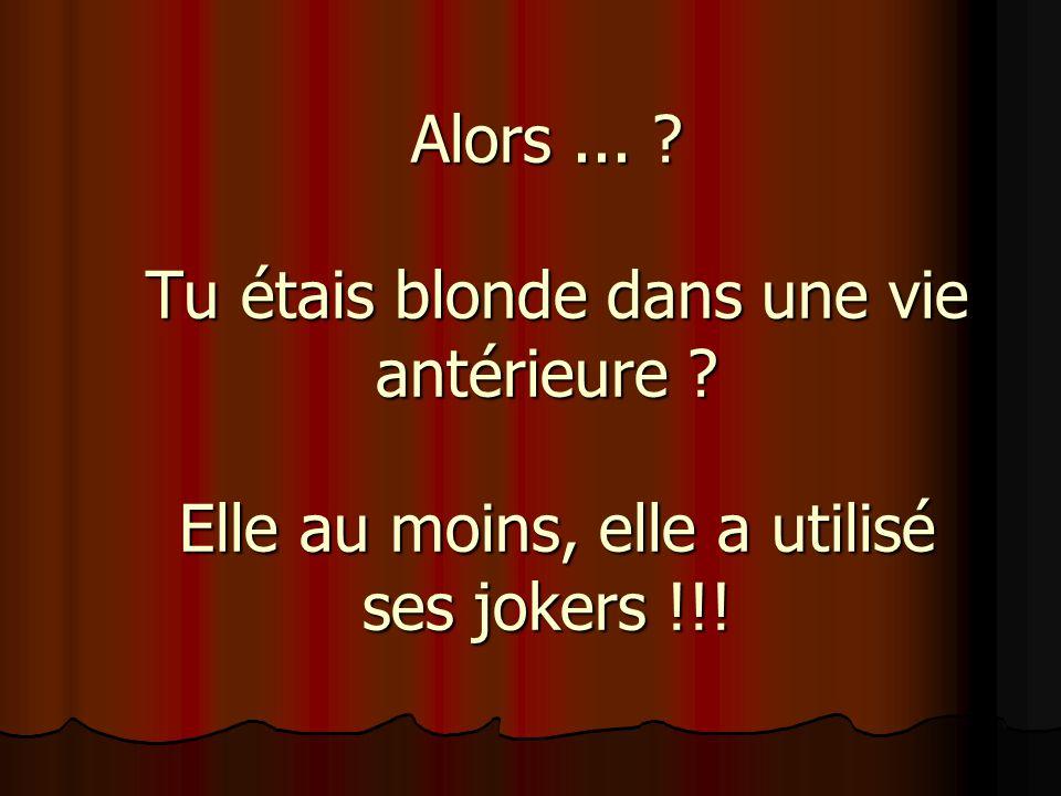 Alors... ? Tu étais blonde dans une vie antérieure ? Elle au moins, elle a utilisé ses jokers !!!