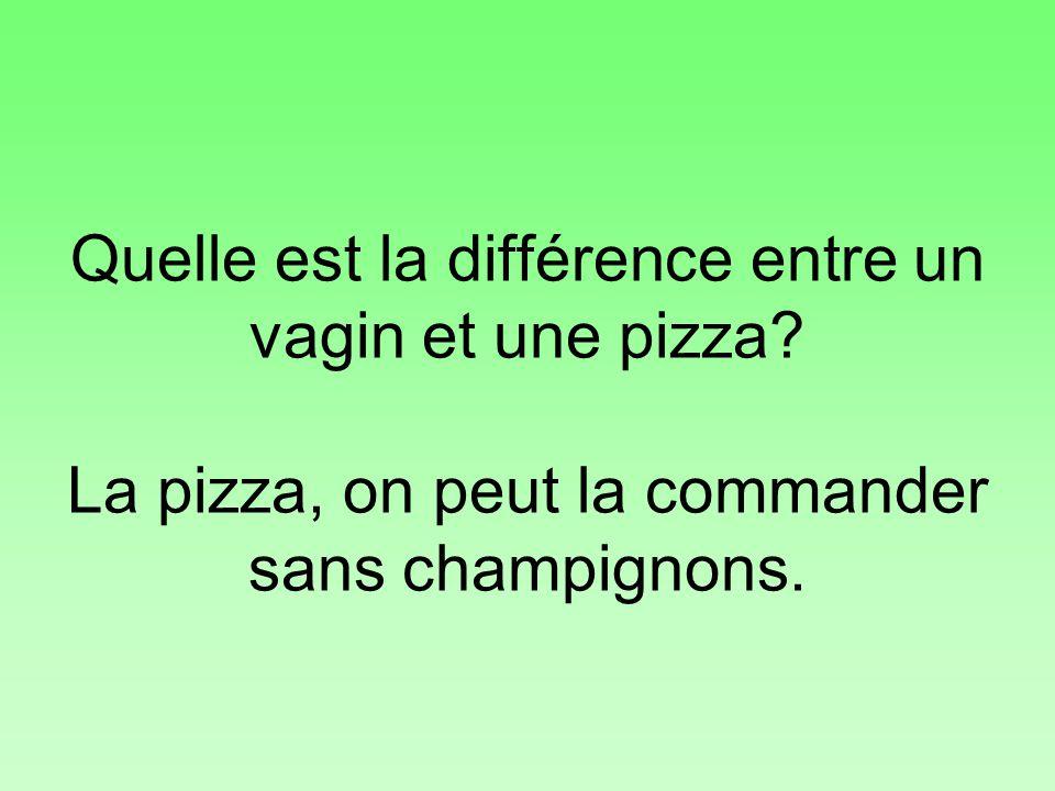 Quelle est la différence entre un vagin et une pizza? La pizza, on peut la commander sans champignons.