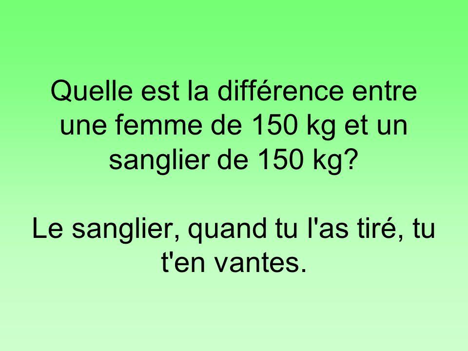 Quelle est la différence entre une femme de 150 kg et un sanglier de 150 kg? Le sanglier, quand tu l'as tiré, tu t'en vantes.
