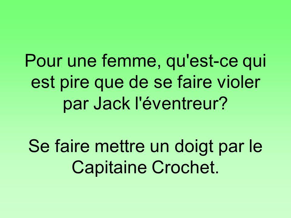 Pour une femme, qu'est-ce qui est pire que de se faire violer par Jack l'éventreur? Se faire mettre un doigt par le Capitaine Crochet.