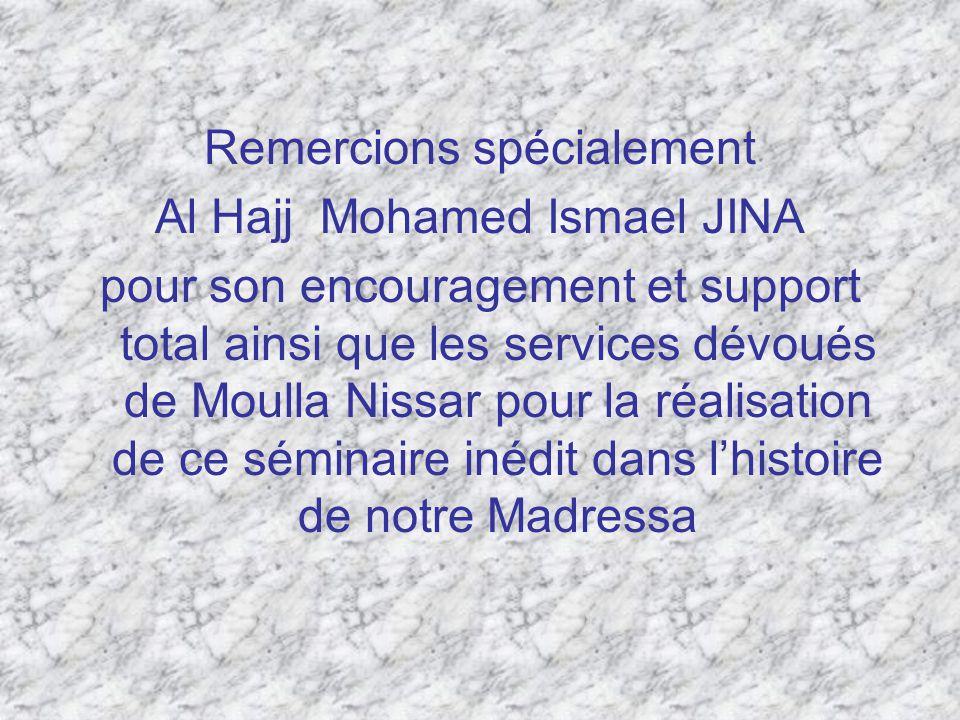 Remercions spécialement Al Hajj Mohamed Ismael JINA pour son encouragement et support total ainsi que les services dévoués de Moulla Nissar pour la réalisation de ce séminaire inédit dans lhistoire de notre Madressa