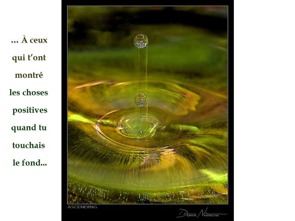 … À ceux qui tont montré les choses positives quand tu touchais le fond...