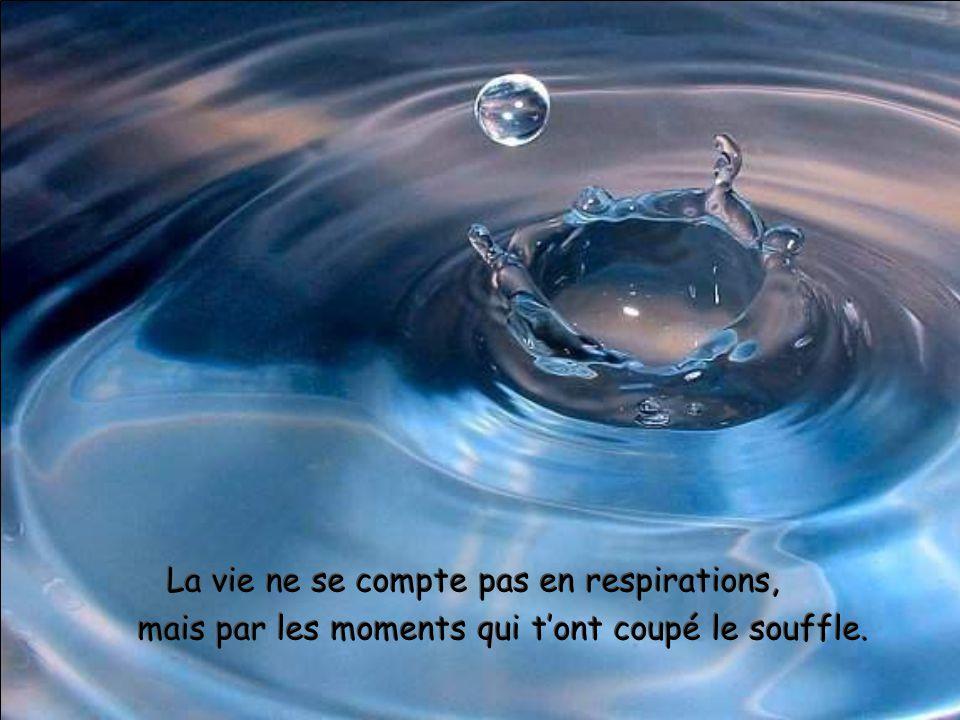La vie ne se compte pas en respirations, mais par les moments qui tont coupé le souffle. La vie ne se compte pas en respirations, mais par les moments