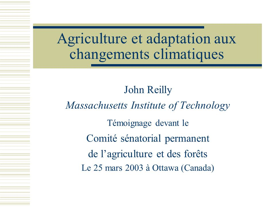 Agriculture et adaptation aux changements climatiques John Reilly Massachusetts Institute of Technology Témoignage devant le Comité sénatorial permane