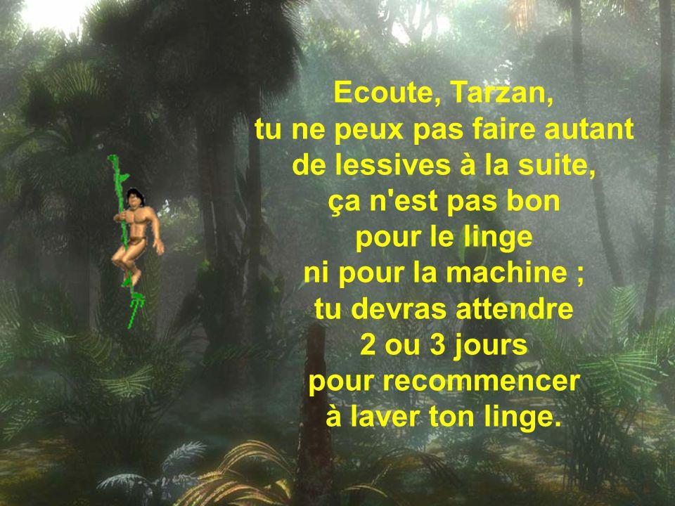 Les 5 nuits suivantes, Tarzan lava son linge sans s'arrêter, et lorsque Jane enfin put respirer, elle lui dit :