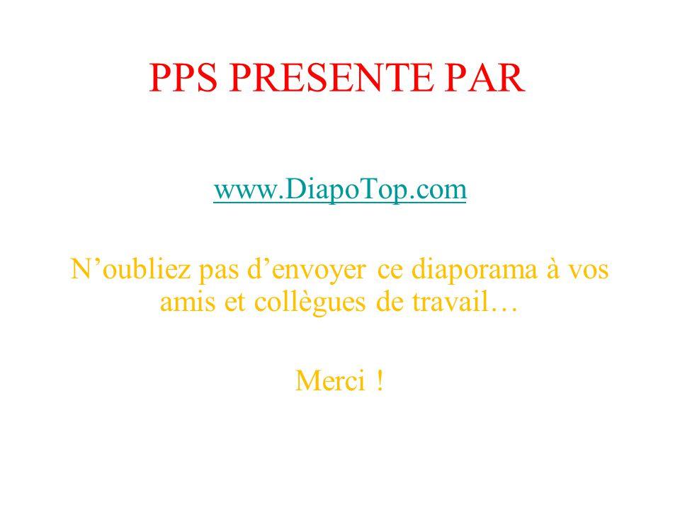 PPS PRESENTE PAR www.DiapoTop.com Noubliez pas denvoyer ce diaporama à vos amis et collègues de travail… Merci !