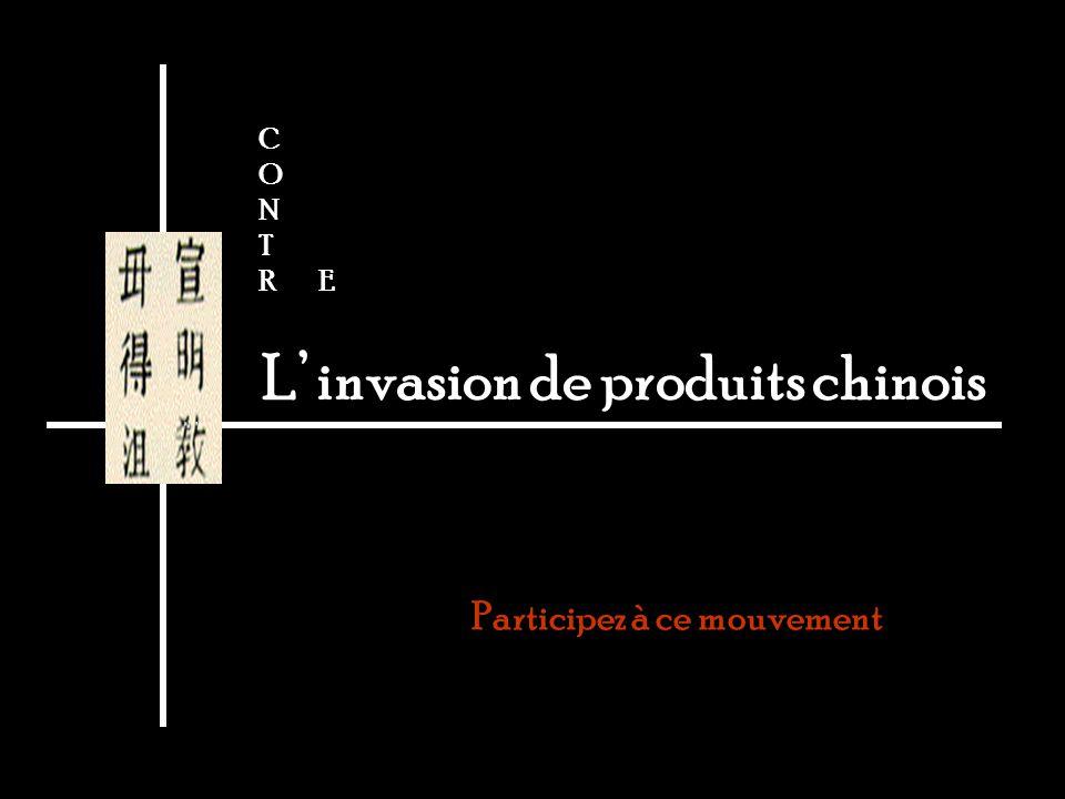 L invasion de produits chinois Participez à ce mouvement C O N T R E