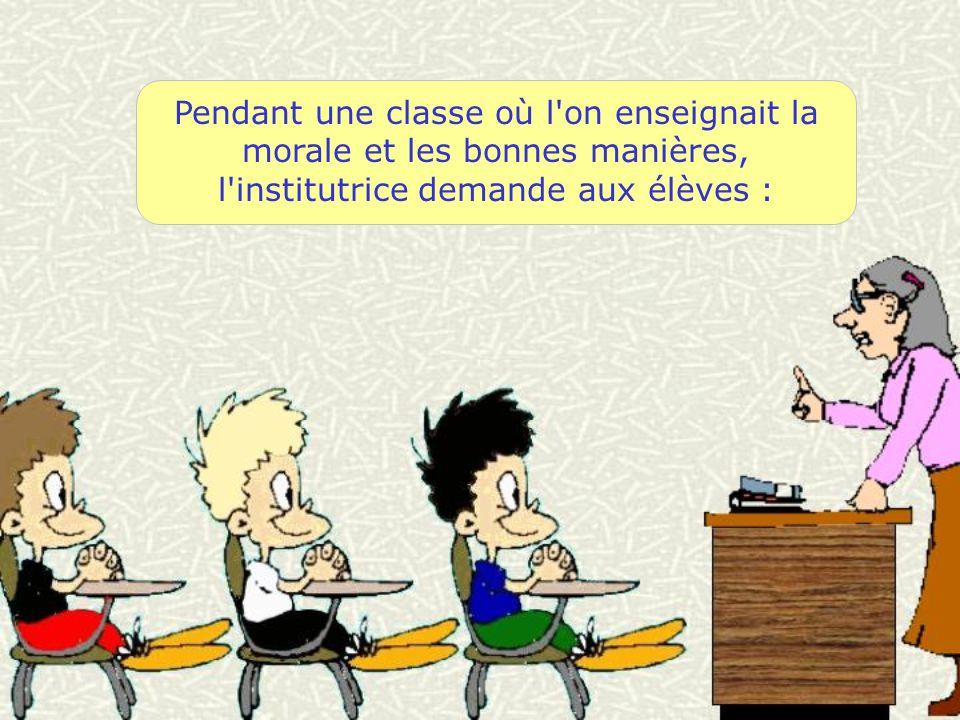 Pendant une classe où l'on enseignait la morale et les bonnes manières, l'institutrice demande aux élèves :