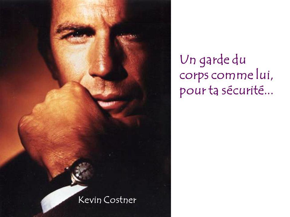 Un garde du corps comme lui, pour ta sécurité... Kevin Costner