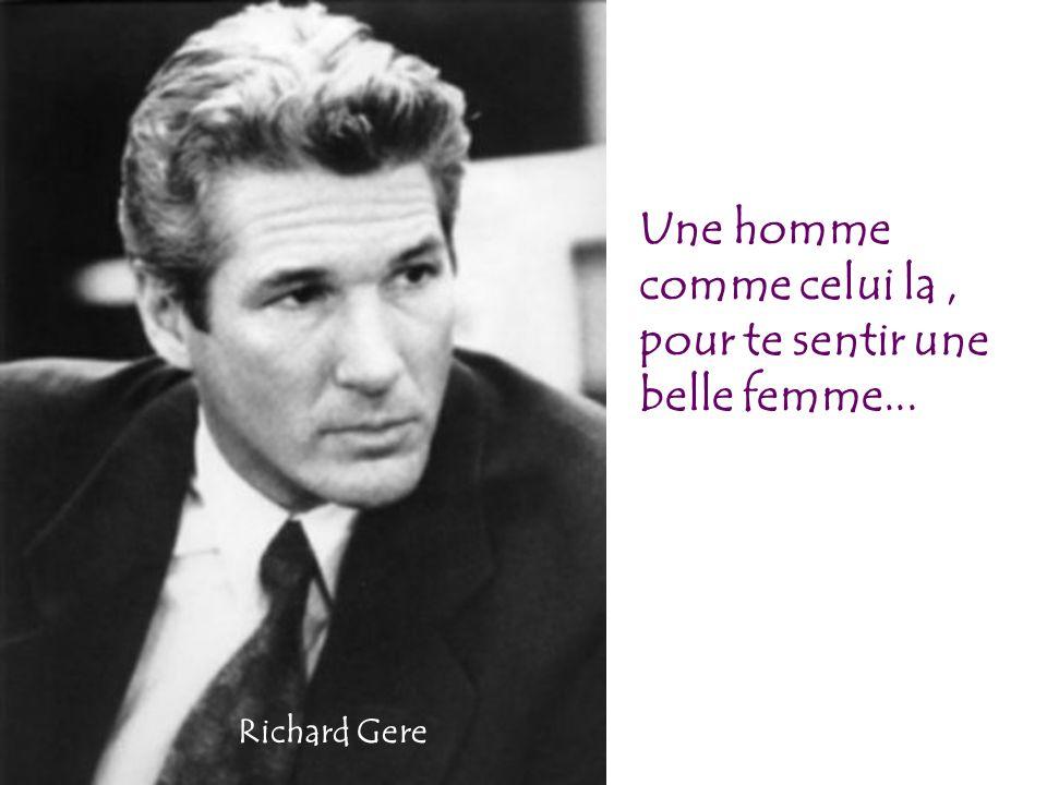 Une homme comme celui la, pour te sentir une belle femme... Richard Gere