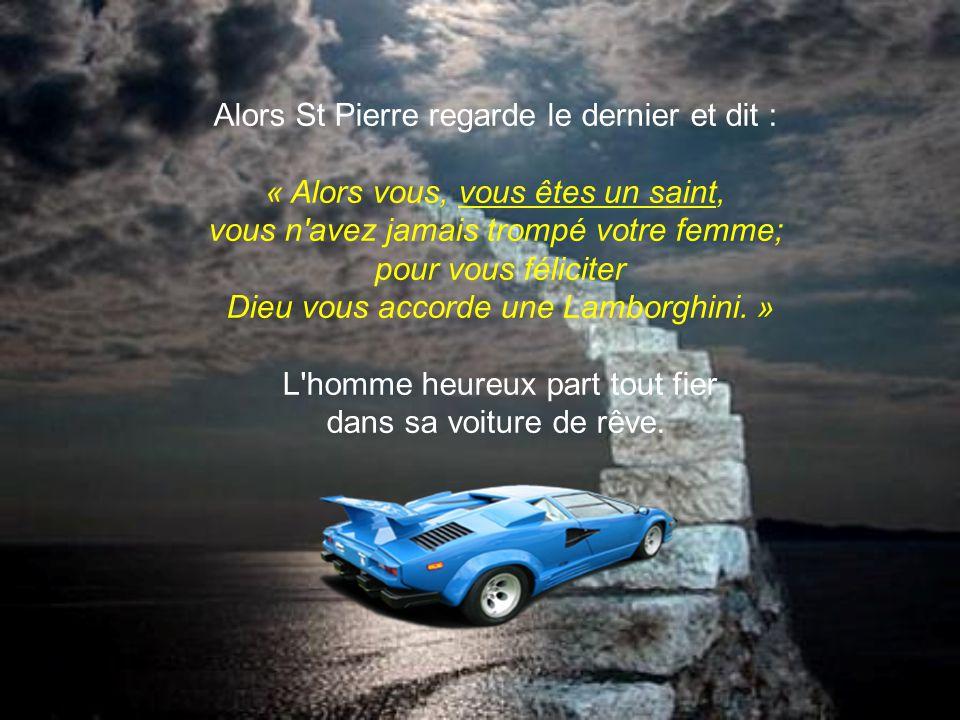 Alors St Pierre regarde le deuxième homme et dit : « Vous êtes un peu mieux, vous avez trompé votre femme 2 fois seulement, Dieu vous offre une Mercedes » L homme heureux part en direction du paradis avec sa Mercedes.