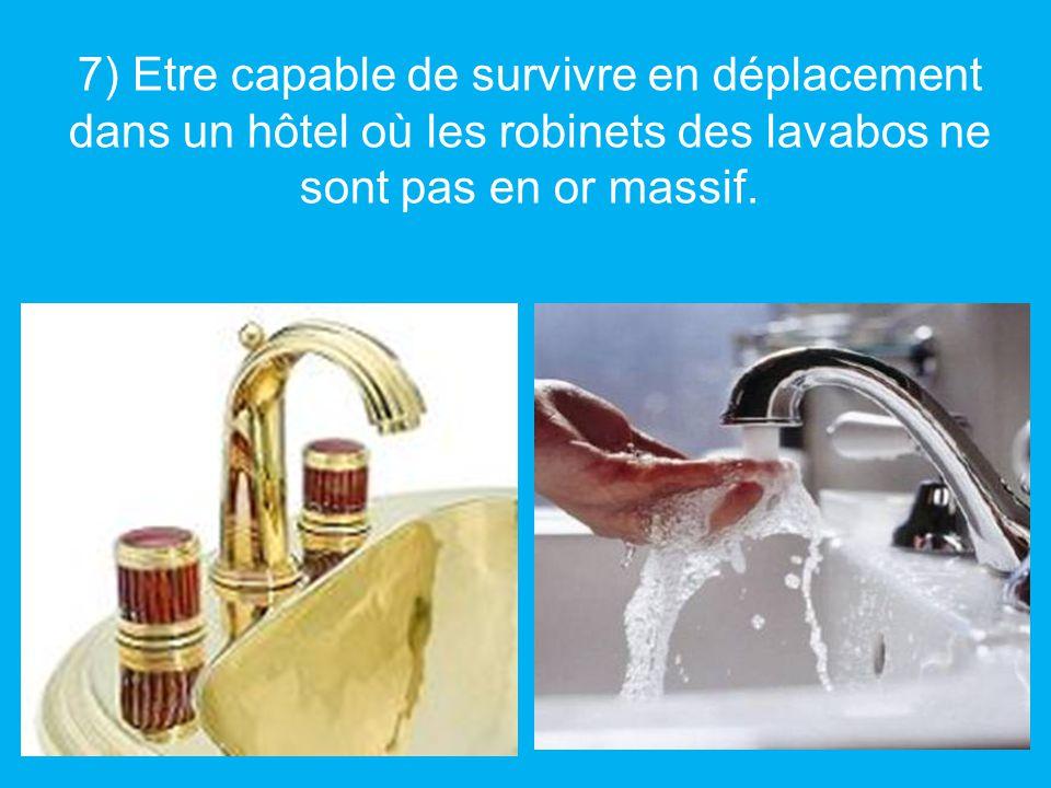 7) Etre capable de survivre en déplacement dans un hôtel où les robinets des lavabos ne sont pas en or massif.