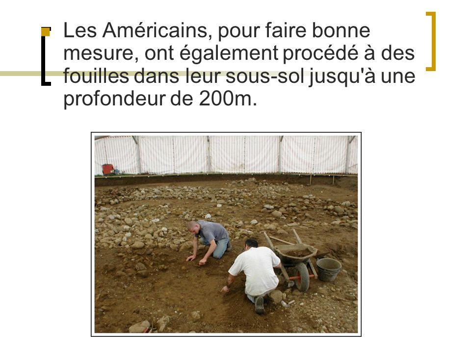 Les Américains, pour faire bonne mesure, ont également procédé à des fouilles dans leur sous-sol jusqu'à une profondeur de 200m.