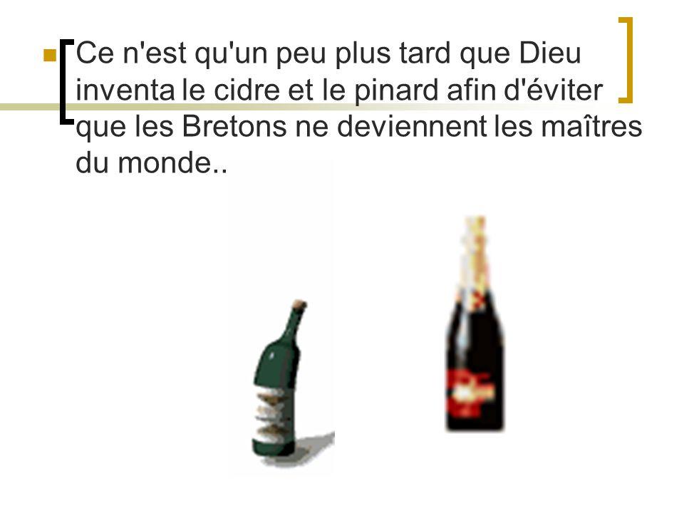 Ce n'est qu'un peu plus tard que Dieu inventa le cidre et le pinard afin d'éviter que les Bretons ne deviennent les maîtres du monde...