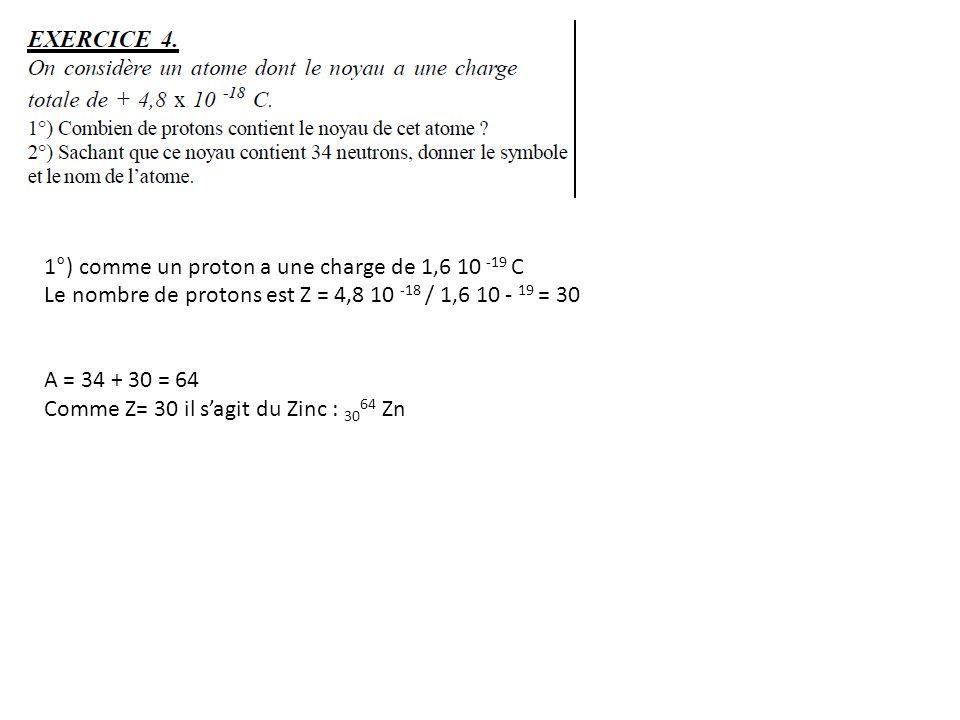1°) comme un proton a une charge de 1,6 10 -19 C Le nombre de protons est Z = 4,8 10 -18 / 1,6 10 - 19 = 30 A = 34 + 30 = 64 Comme Z= 30 il sagit du Z