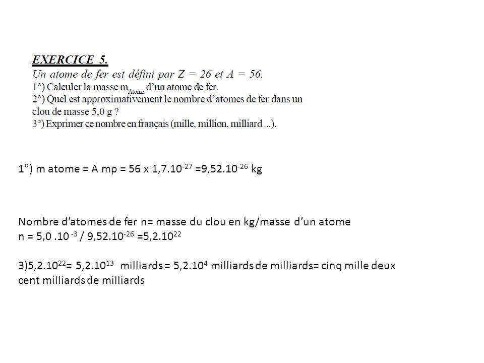 1°) m atome = A mp = 56 x 1,7.10 -27 =9,52.10 -26 kg Nombre datomes de fer n= masse du clou en kg/masse dun atome n = 5,0.10 -3 / 9,52.10 -26 =5,2.10