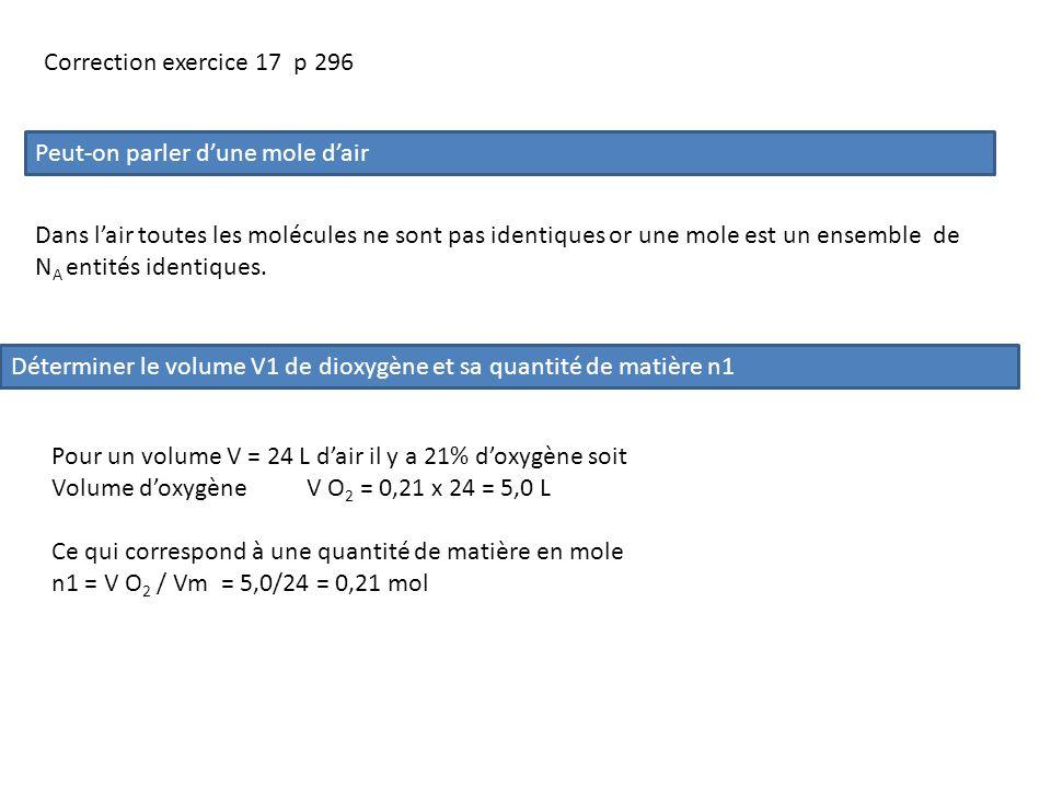 Déterminer le volume V2 de diazote et sa quantité de matière n2 Pour un volume V = 24 L dair il y a 79% de diazote Volume de diazote V N 2 = 0,79x 24 = 19,0 L Ce qui correspond à une quantité de matière en mole.n2 = V N 2 /Vm = 19,0/24 = 0,79 mol Calcul des masses molaires de O2 et N2 M O 2 = 2x M O = 2x 16 = 32 g/mol M N 2 = 2 x M N = 2x 14 = 28 g/mol Mase de O2 et N2 contenue dans 24 L de gaz m O 2 = n1 x M O 2 = 0,21 x 32 = 6,7 g m N 2 = n2 x M N 2 = 0,79 x 28 = 22,1 g