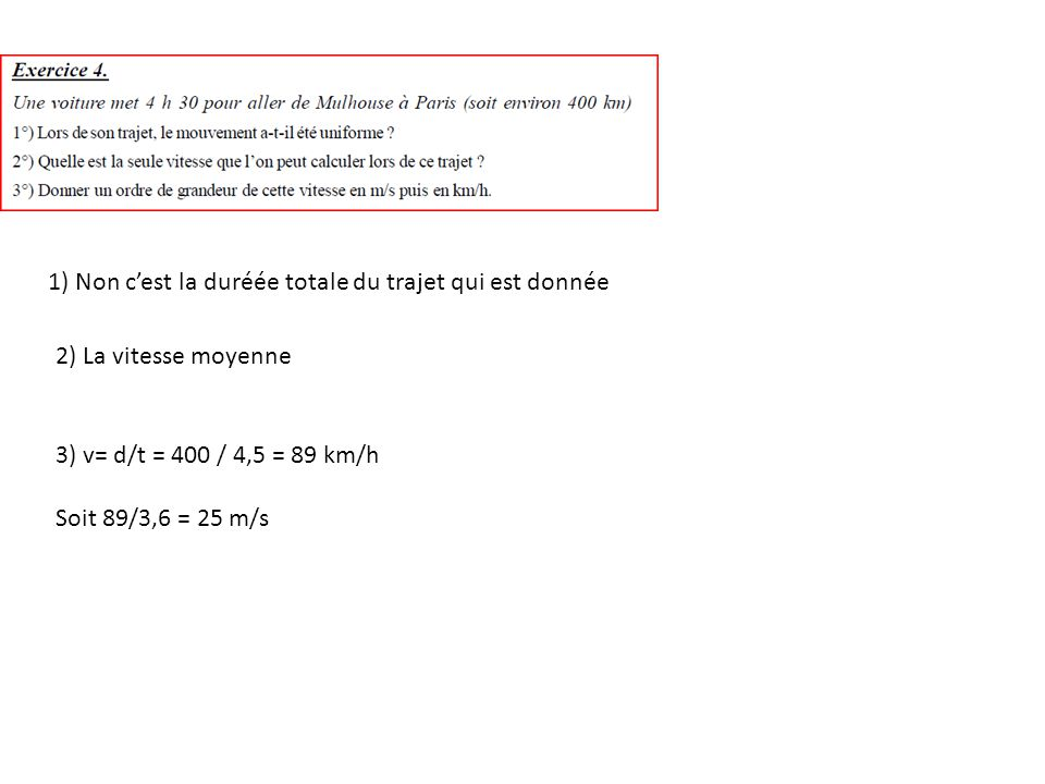 1) Non cest la duréée totale du trajet qui est donnée 2) La vitesse moyenne 3) v= d/t = 400 / 4,5 = 89 km/h Soit 89/3,6 = 25 m/s