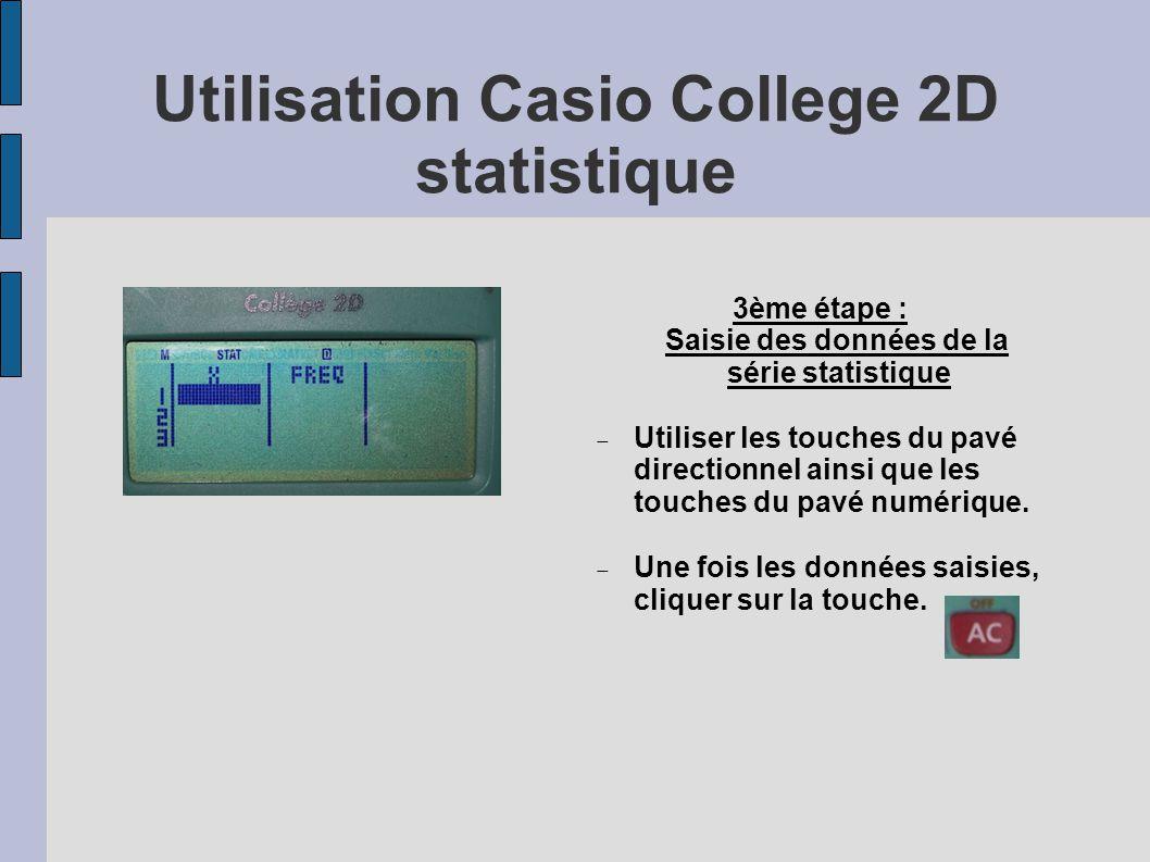 Utilisation Casio College 2D statistique 3ème étape : Saisie des données de la série statistique Utiliser les touches du pavé directionnel ainsi que les touches du pavé numérique.