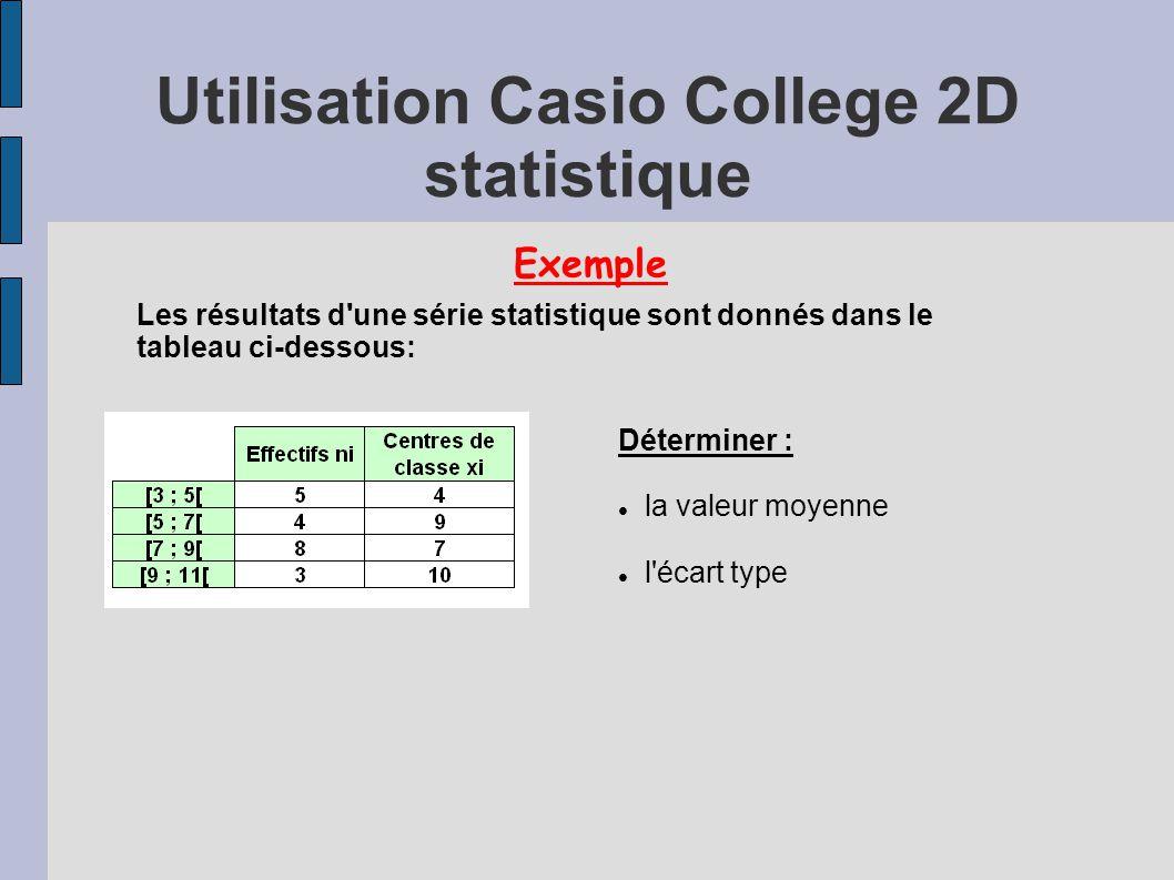 Utilisation Casio College 2D statistique Exemple Les résultats d une série statistique sont donnés dans le tableau ci-dessous: Déterminer : la valeur moyenne l écart type