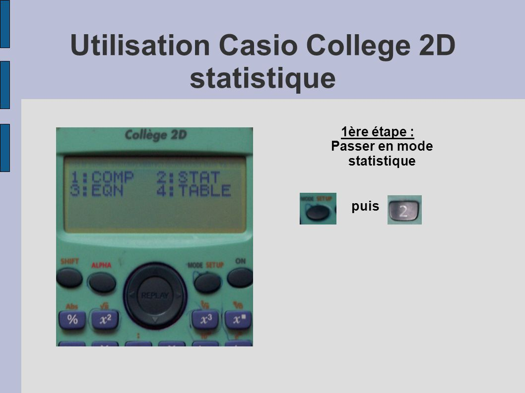 Utilisation Casio College 2D statistique puis 1ère étape : Passer en mode statistique