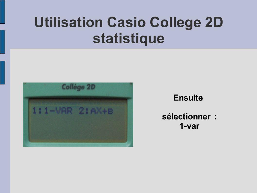 Utilisation Casio College 2D statistique Sélectionner Var Permet d accéder à : La valeur moyenne (touche 2 puis touche égal) L écart type (touche 3 puis égal)