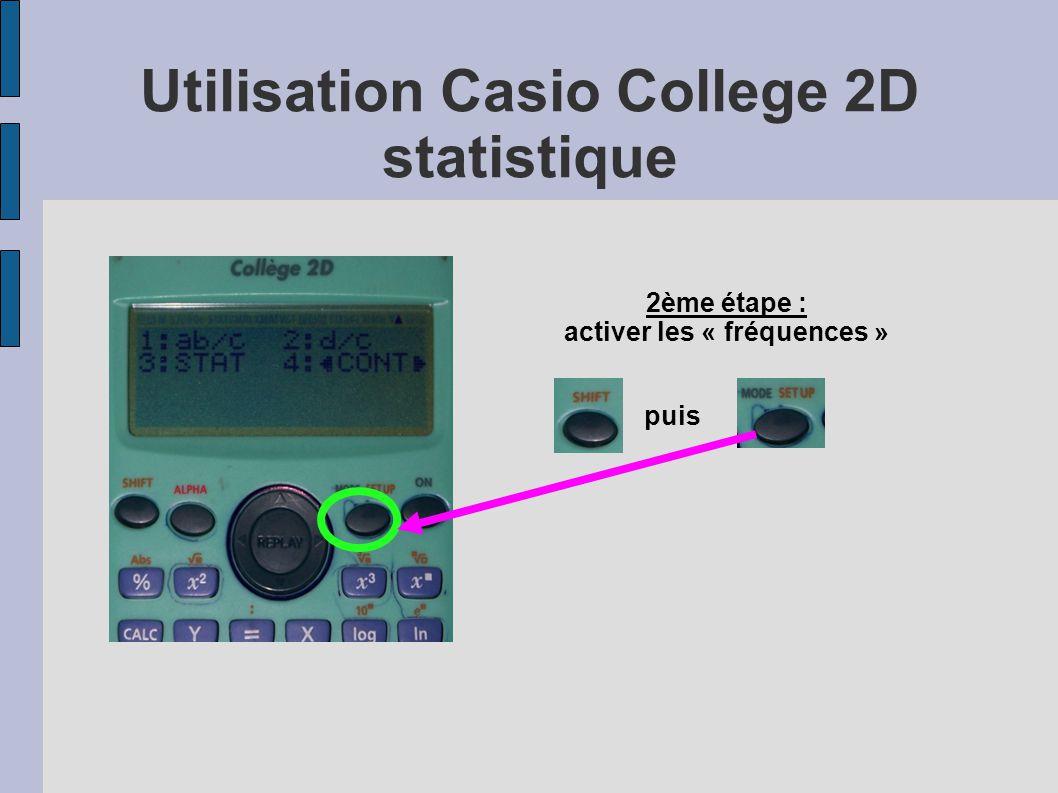 Utilisation Casio College 2D statistique 2ème étape : activer les « fréquences » Puis sélectionner le menu Stat avec la touche puis