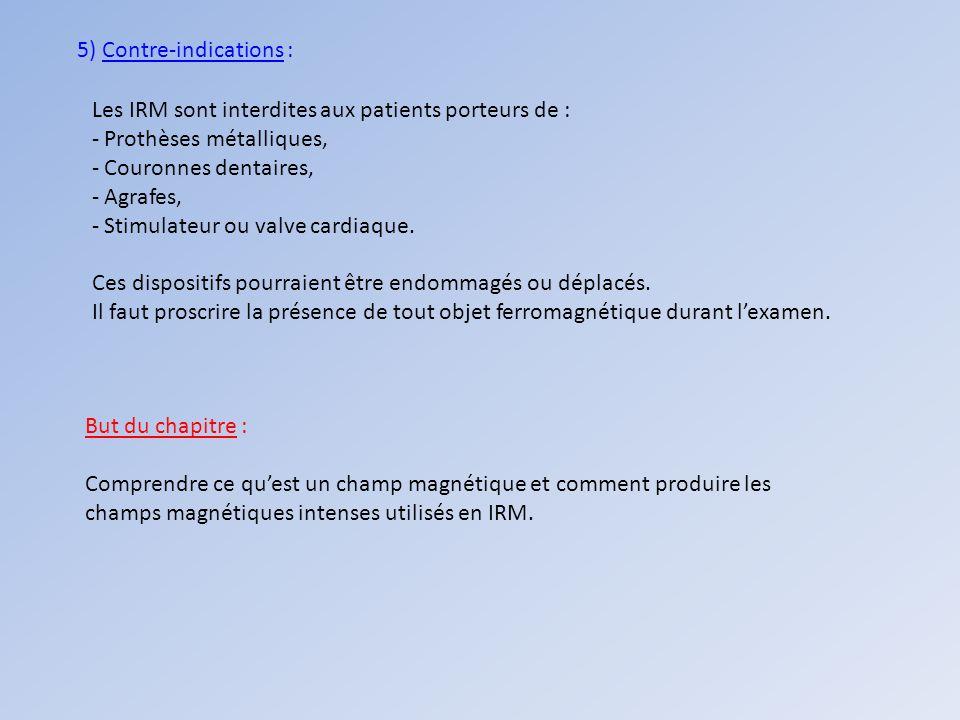 5) Contre-indications : Les IRM sont interdites aux patients porteurs de : - Prothèses métalliques, - Couronnes dentaires, - Agrafes, - Stimulateur ou