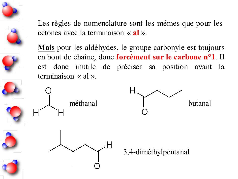 Les règles de nomenclature sont les mêmes que pour les cétones avec la terminaison « al ». Mais pour les aldéhydes, le groupe carbonyle est toujours e