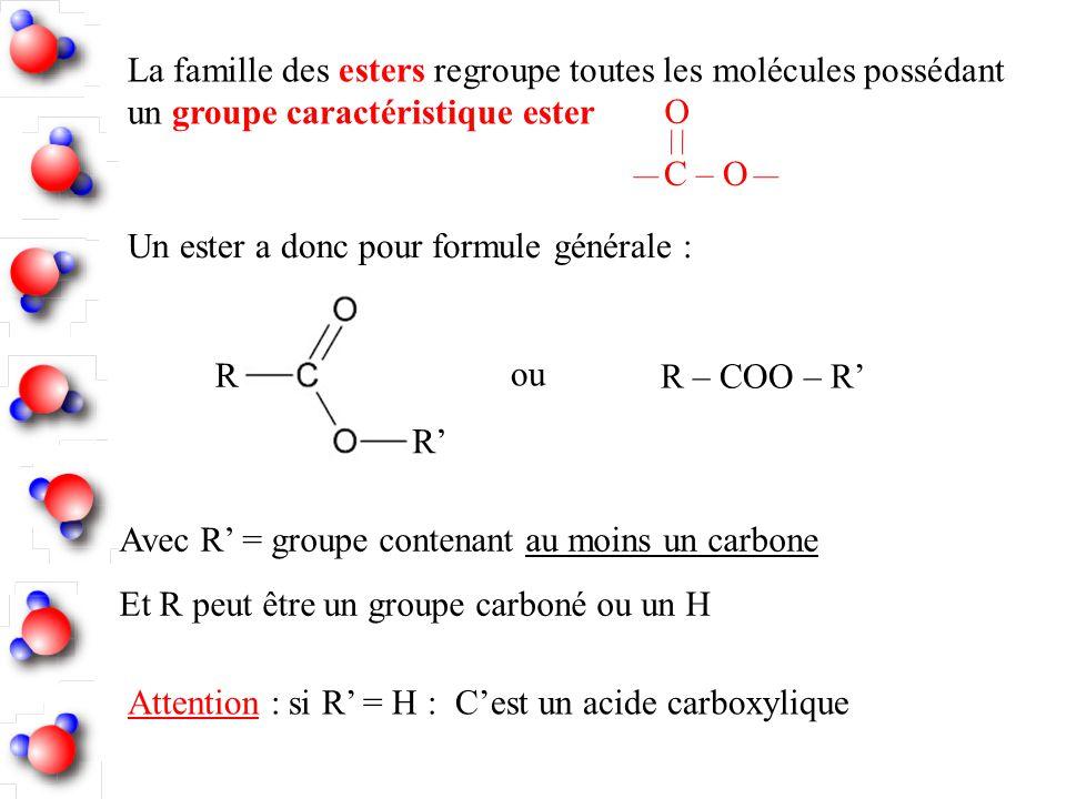 La famille des esters regroupe toutes les molécules possédant un groupe caractéristique ester C – O O Un ester a donc pour formule générale : R R Avec