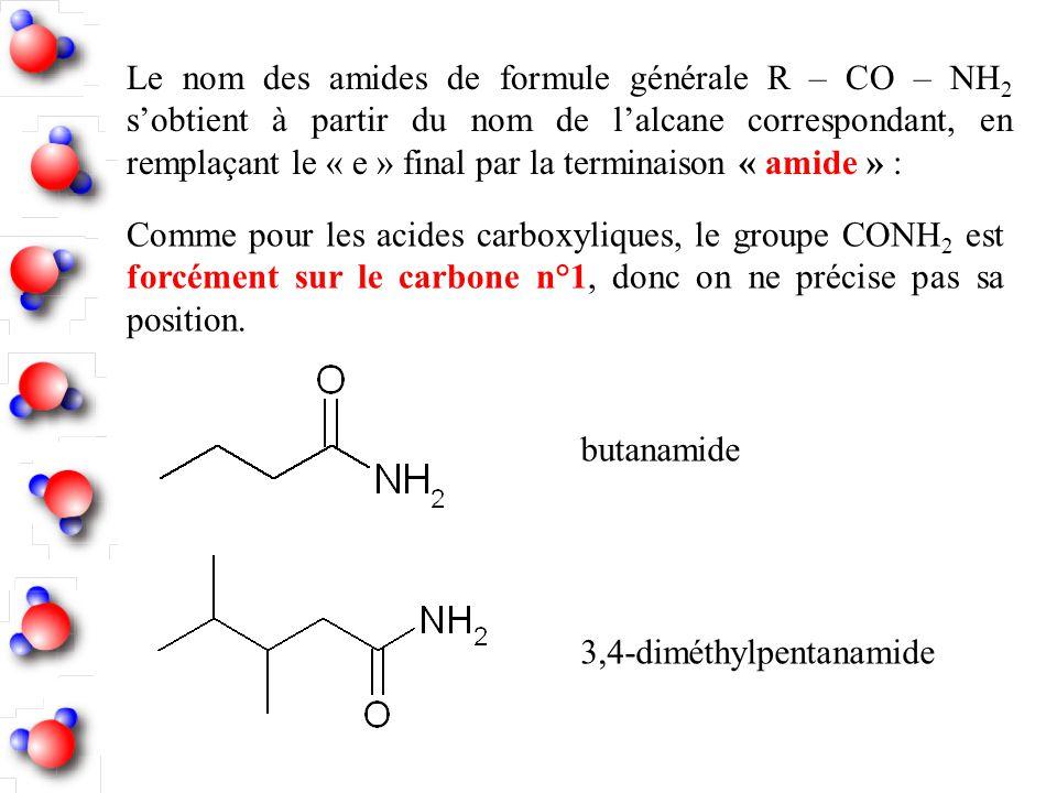 Le nom des amides de formule générale R – CO – NH 2 sobtient à partir du nom de lalcane correspondant, en remplaçant le « e » final par la terminaison
