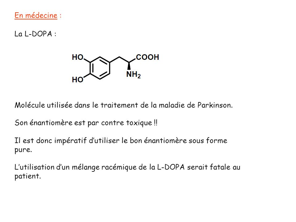 En médecine : La L-DOPA : Molécule utilisée dans le traitement de la maladie de Parkinson. Son énantiomère est par contre toxique !! Il est donc impér