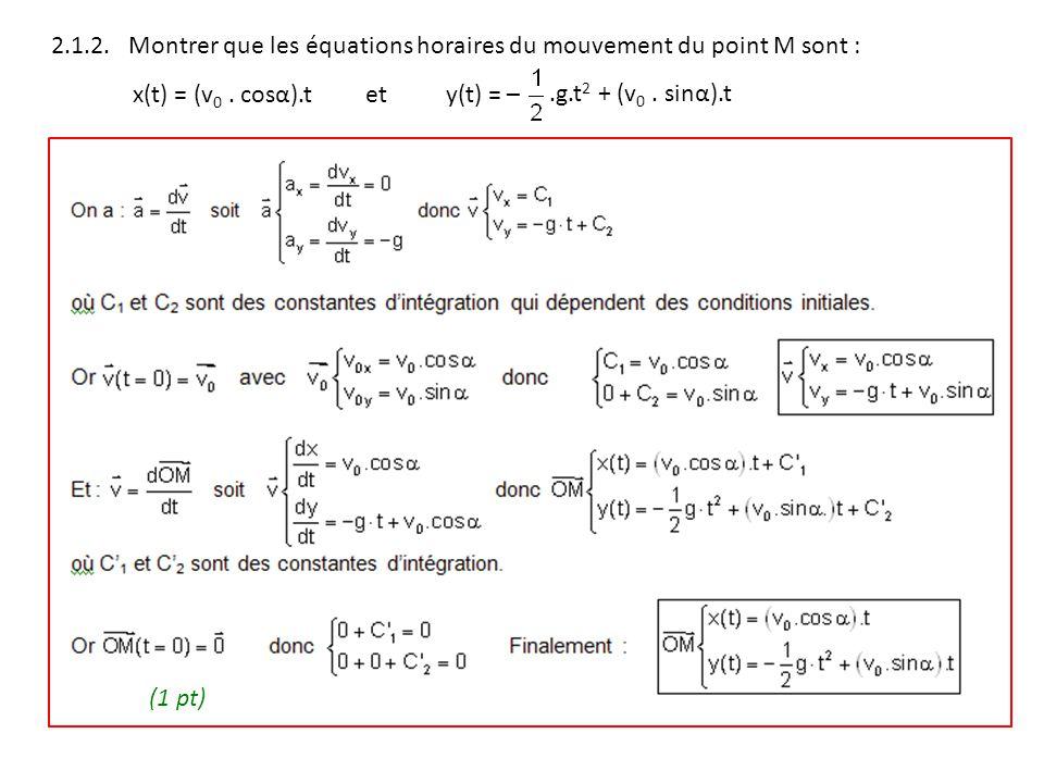 2.1.2. Montrer que les équations horaires du mouvement du point M sont : x(t) = (v 0. cosα).t ety(t) = –.g.t 2 + (v 0. sinα).t (1 pt)