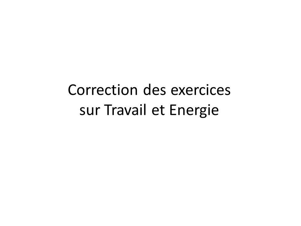 Correction des exercices sur Travail et Energie