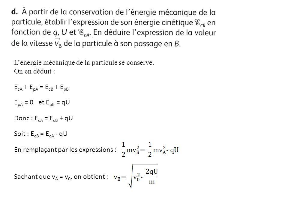 Lénergie mécanique de la particule se conserve. On en déduit : E cA + E pA = E cB + E pB E pA = 0 et E pB = qU Donc : E cA = E cB + qU Soit : E cB = E