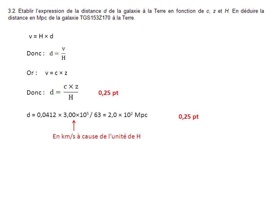 v = H × d Donc : Or : v = c × z Donc : d = 0,0412 3,00 10 5 / 63 = 2,0 10 2 Mpc En km/s à cause de lunité de H 0,25 pt