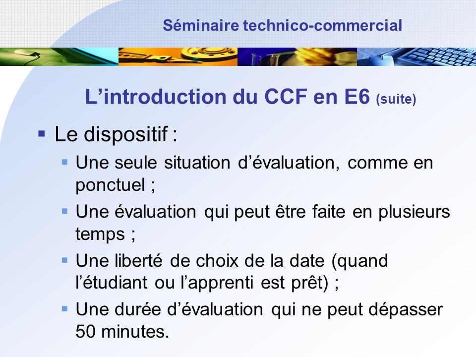 Séminaire technico-commercial Lintroduction du CCF en E6 (fin) Des dispositions applicables uniquement à partir de la session 2013 ; La grille dévaluation reste inchangée (critères dévaluation définis par le référentiel) ; En revanche les pratiques pédagogiques peuvent évoluer…