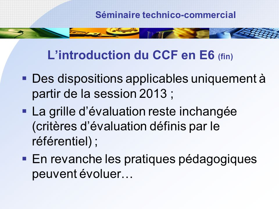 Séminaire technico-commercial Lintroduction du CCF en E6 (fin) Des dispositions applicables uniquement à partir de la session 2013 ; La grille dévalua