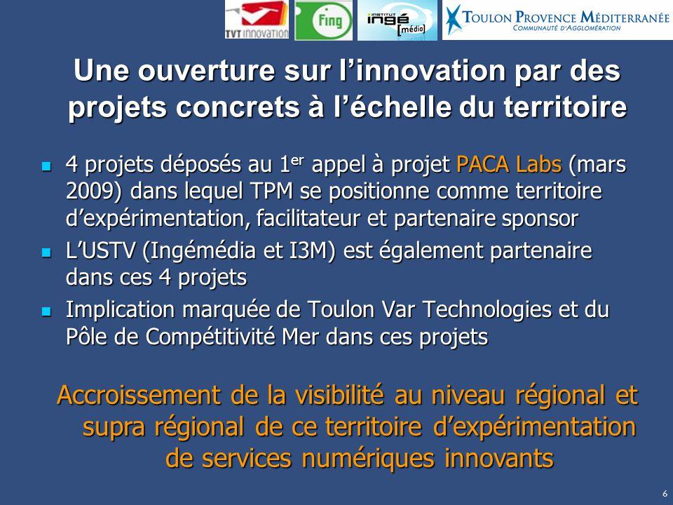 6 Une ouverture sur linnovation par des projets concrets à léchelle du territoire 4 projets déposés au 1 er appel à projet PACA Labs (mars 2009) dans lequel TPM se positionne comme territoire dexpérimentation, facilitateur et partenaire sponsor 4 projets déposés au 1 er appel à projet PACA Labs (mars 2009) dans lequel TPM se positionne comme territoire dexpérimentation, facilitateur et partenaire sponsor LUSTV (Ingémédia et I3M) est également partenaire dans ces 4 projets LUSTV (Ingémédia et I3M) est également partenaire dans ces 4 projets Implication marquée de Toulon Var Technologies et du Pôle de Compétitivité Mer dans ces projets Implication marquée de Toulon Var Technologies et du Pôle de Compétitivité Mer dans ces projets Accroissement de la visibilité au niveau régional et supra régional de ce territoire dexpérimentation de services numériques innovants